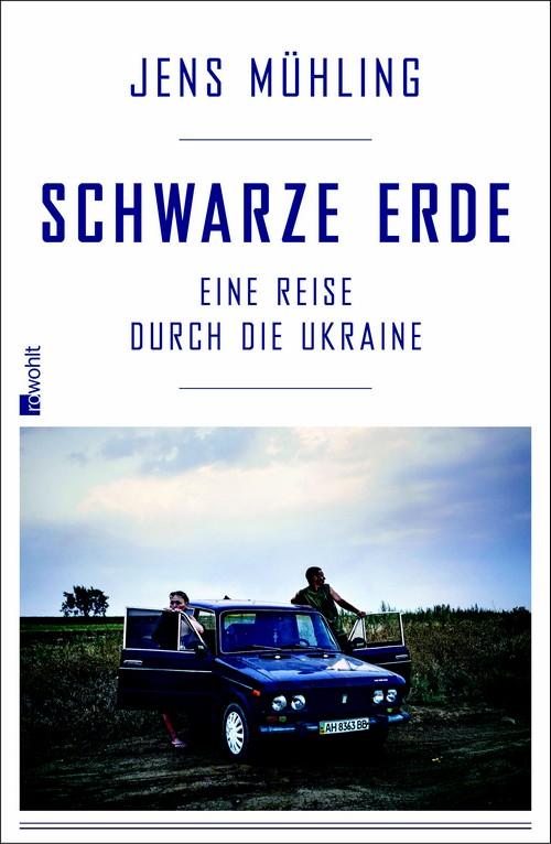Jens Mühling: Schwarze Erde. Eine Reise durch die Ukraine, Rohwolt 2016